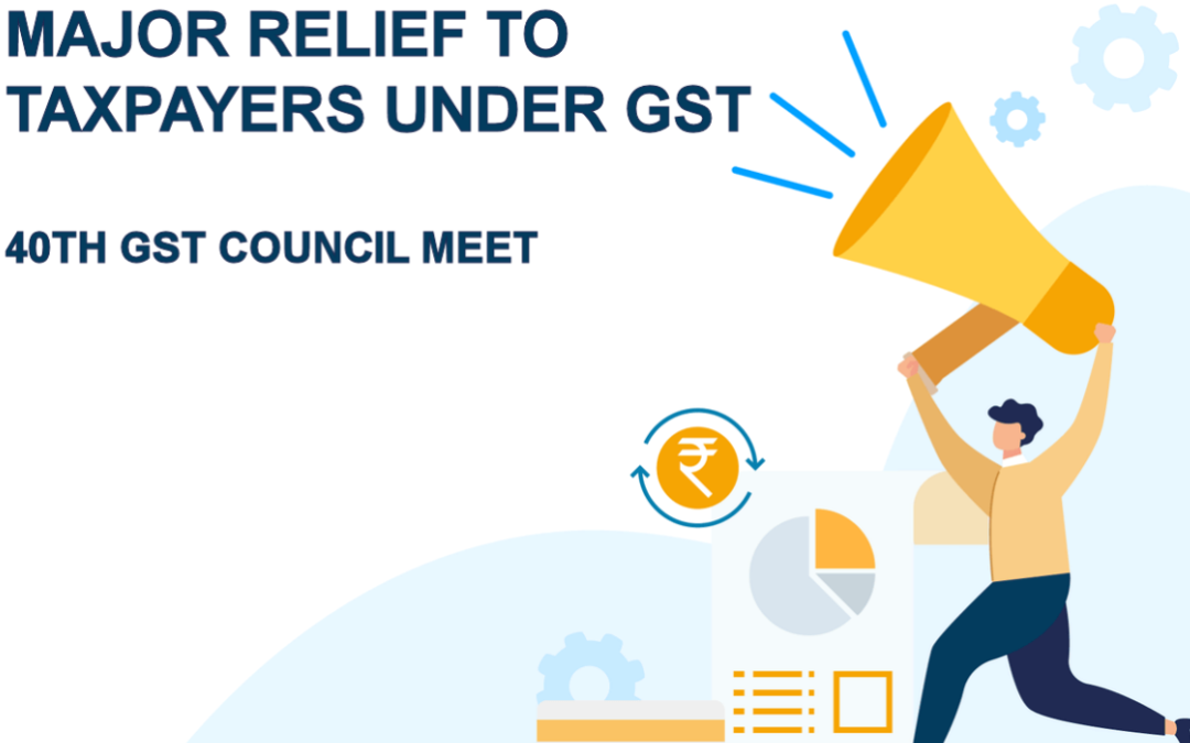 MAJOR RELIEF TO TAXPAYERS UNDER GST – 40TH GST COUNCIL MEET
